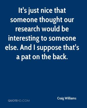 Craig Williams - It's just nice that someone thought our research would be interesting to someone else. And I suppose that's a pat on the back.