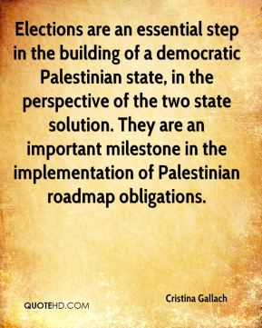 Cristina Gallach - Elections are an essential step in the building of a democratic Palestinian state, in the perspective of the two state solution. They are an important milestone in the implementation of Palestinian roadmap obligations.