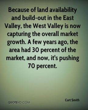 Curt Smith - Because of land availability and build-out in the East Valley, the West Valley is now capturing the overall market growth. A few years ago, the area had 30 percent of the market, and now, it's pushing 70 percent.