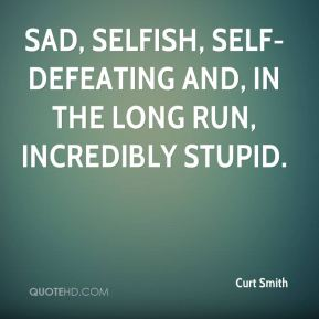Curt Smith - sad, selfish, self-defeating and, in the long run, incredibly stupid.