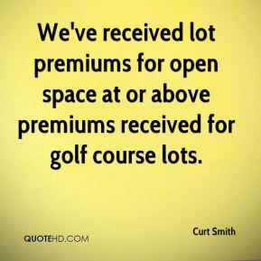 Curt Smith - We've received lot premiums for open space at or above premiums received for golf course lots.