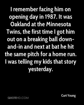 Curt Young - I remember facing him on opening day in 1987. It was Oakland at the Minnesota Twins, the first time I got him out on a breaking ball down-and-in and next at bat he hit the same pitch for a home run. I was telling my kids that story yesterday.