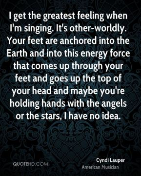 Cyndi Lauper - I get the greatest feeling when I'm singing. It's other-worldly. Your feet are anchored into the Earth and into this energy force that comes up through your feet and goes up the top of your head and maybe you're holding hands with the angels or the stars, I have no idea.