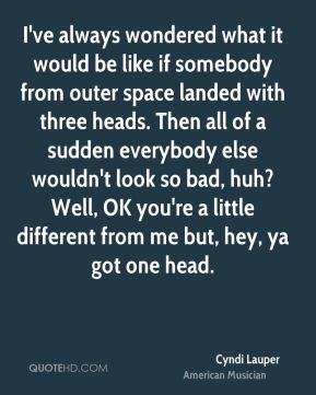 Cyndi Lauper - I've always wondered what it would be like if somebody from outer space landed with three heads. Then all of a sudden everybody else wouldn't look so bad, huh? Well, OK you're a little different from me but, hey, ya got one head.