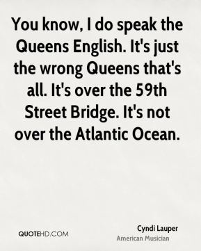 You know, I do speak the Queens English. It's just the wrong Queens that's all. It's over the 59th Street Bridge. It's not over the Atlantic Ocean.