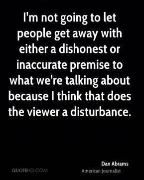 Dan Abrams - I'm not going to let people get away with either a dishonest or inaccurate premise to what we're talking about because I think that does the viewer a disturbance.
