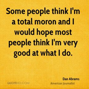 Some people think I'm a total moron and I would hope most people think I'm very good at what I do.