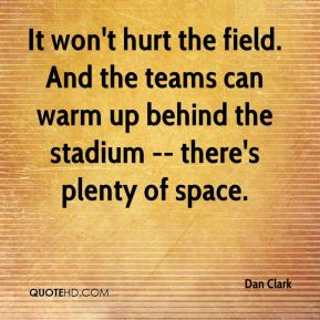 Dan Clark - It won't hurt the field. And the teams can warm up behind the stadium -- there's plenty of space.