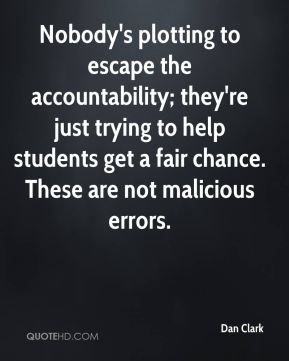 Dan Clark - Nobody's plotting to escape the accountability; they're just trying to help students get a fair chance. These are not malicious errors.