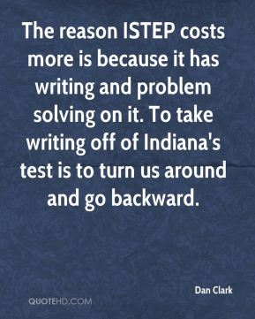 Dan Clark - The reason ISTEP costs more is because it has writing and problem solving on it. To take writing off of Indiana's test is to turn us around and go backward.