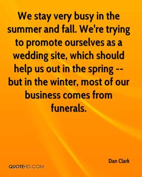 Dan Clark - We stay very busy in the summer and fall. We're trying to promote ourselves as a wedding site, which should help us out in the spring -- but in the winter, most of our business comes from funerals.