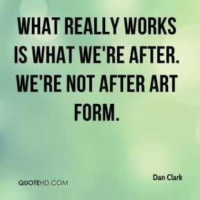 Dan Clark - What really works is what we're after. We're not after art form.