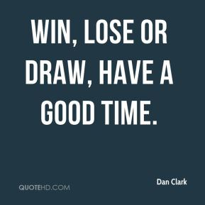Dan Clark - Win, lose or draw, have a good time.