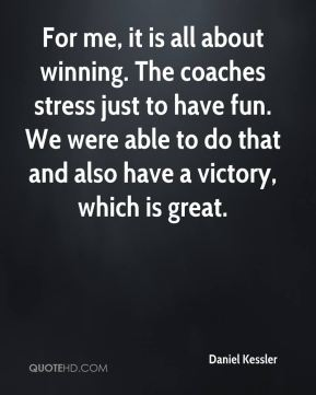For me, it is all about winning. The coaches stress just to have fun. We were able to do that and also have a victory, which is great.