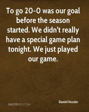 To go 20-0 was our goal before the season started. We didn't really have a special game plan tonight. We just played our game.