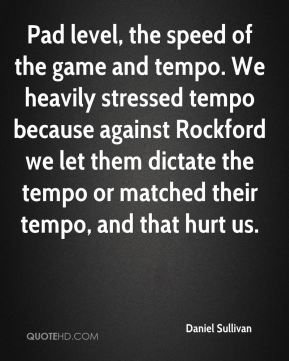 Daniel Sullivan - Pad level, the speed of the game and tempo. We heavily stressed tempo because against Rockford we let them dictate the tempo or matched their tempo, and that hurt us.