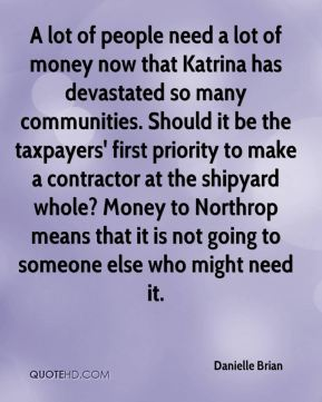 A lot of people need a lot of money now that Katrina has devastated so many communities. Should it be the taxpayers' first priority to make a contractor at the shipyard whole? Money to Northrop means that it is not going to someone else who might need it.