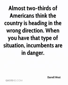 Darrell West - Almost two-thirds of Americans think the country is heading in the wrong direction. When you have that type of situation, incumbents are in danger.