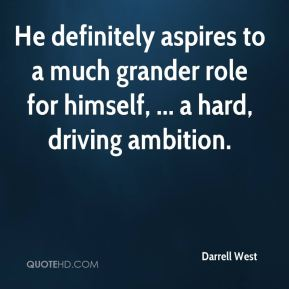 He definitely aspires to a much grander role for himself, ... a hard, driving ambition.