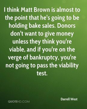 I think Matt Brown is almost to the point that he's going to be holding bake sales. Donors don't want to give money unless they think you're viable, and if you're on the verge of bankruptcy, you're not going to pass the viability test.