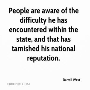 People are aware of the difficulty he has encountered within the state, and that has tarnished his national reputation.