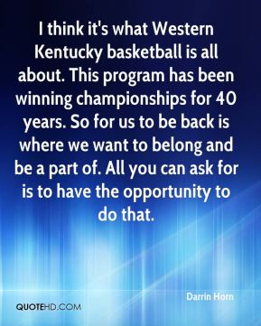 Darrin Horn - I think it's what Western Kentucky basketball is all about. This program has been winning championships for 40 years. So for us to be back is where we want to belong and be a part of. All you can ask for is to have the opportunity to do that.