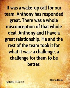 Darrin Horn - It was a wake-up call for our team. Anthony has responded great. There was a whole misconception of that whole deal. Anthony and I have a great relationship. He and the rest of the team took it for what it was: a challenge, a challenge for them to be better.