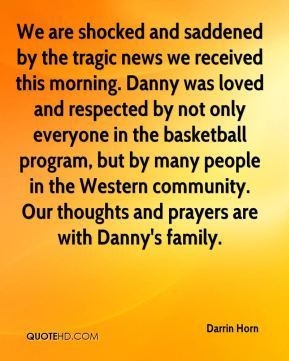 Darrin Horn - We are shocked and saddened by the tragic news we received this morning. Danny was loved and respected by not only everyone in the basketball program, but by many people in the Western community. Our thoughts and prayers are with Danny's family.