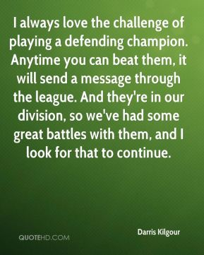 Darris Kilgour - I always love the challenge of playing a defending champion. Anytime you can beat them, it will send a message through the league. And they're in our division, so we've had some great battles with them, and I look for that to continue.