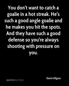 Darris Kilgour - You don't want to catch a goalie in a hot streak. He's such a good angle goalie and he makes you hit the spots. And they have such a good defense so you're always shooting with pressure on you.