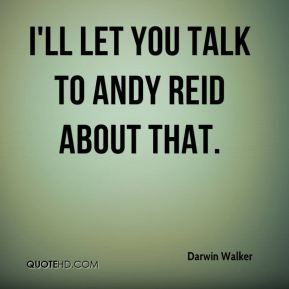 Darwin Walker - I'll let you talk to Andy Reid about that.