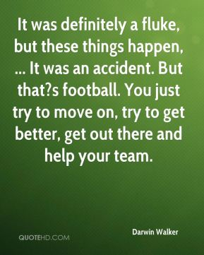 Darwin Walker - It was definitely a fluke, but these things happen, ... It was an accident. But that?s football. You just try to move on, try to get better, get out there and help your team.