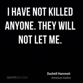 Dashiell Hammett - I have not killed anyone. They will not let me.