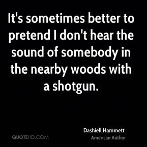 Dashiell Hammett - It's sometimes better to pretend I don't hear the sound of somebody in the nearby woods with a shotgun.