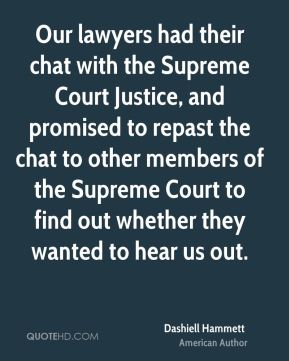 Dashiell Hammett - Our lawyers had their chat with the Supreme Court Justice, and promised to repast the chat to other members of the Supreme Court to find out whether they wanted to hear us out.