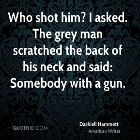 Dashiell Hammett - Who shot him? I asked. The grey man scratched the back of his neck and said: Somebody with a gun.