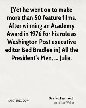 Dashiell Hammett - [Yet he went on to make more than 50 feature films. After winning an Academy Award in 1976 for his role as Washington Post executive editor Bed Bradlee in] All the President's Men, ... Julia.