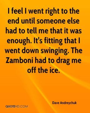 Dave Andreychuk - I feel I went right to the end until someone else had to tell me that it was enough. It's fitting that I went down swinging. The Zamboni had to drag me off the ice.