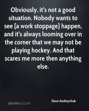 Dave Andreychuk - Obviously, it's not a good situation. Nobody wants to see [a work stoppage] happen, and it's always looming over in the corner that we may not be playing hockey. And that scares me more then anything else.