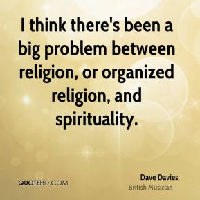 Dave Davies - I think there's been a big problem between religion, or organized religion, and spirituality.