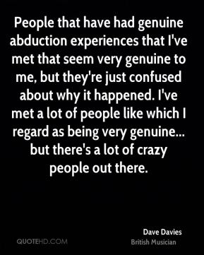 People that have had genuine abduction experiences that I've met that seem very genuine to me, but they're just confused about why it happened. I've met a lot of people like which I regard as being very genuine... but there's a lot of crazy people out there.