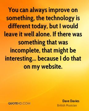 You can always improve on something, the technology is different today, but I would leave it well alone. If there was something that was incomplete, that might be interesting... because I do that on my website.