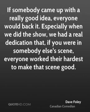 Dave Foley - If somebody came up with a really good idea, everyone would back it. Especially when we did the show, we had a real dedication that, if you were in somebody else's scene, everyone worked their hardest to make that scene good.