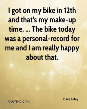 I got on my bike in 12th and that's my make-up time, ... The bike today was a personal-record for me and I am really happy about that.