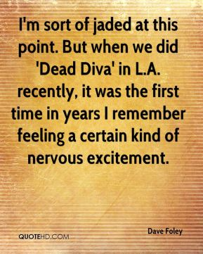 I'm sort of jaded at this point. But when we did 'Dead Diva' in L.A. recently, it was the first time in years I remember feeling a certain kind of nervous excitement.
