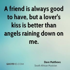 A friend is always good to have, but a lover's kiss is better than angels raining down on me.