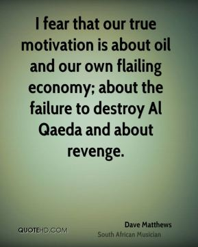 Dave Matthews - I fear that our true motivation is about oil and our own flailing economy; about the failure to destroy Al Qaeda and about revenge.