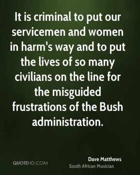 It is criminal to put our servicemen and women in harm's way and to put the lives of so many civilians on the line for the misguided frustrations of the Bush administration.