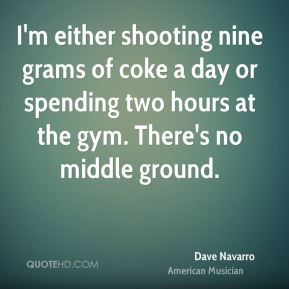 Dave Navarro - I'm either shooting nine grams of coke a day or spending two hours at the gym. There's no middle ground.