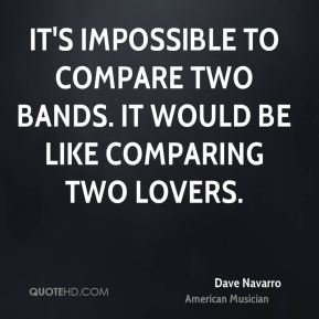 Dave Navarro - It's impossible to compare two bands. It would be like comparing two lovers.